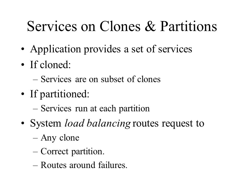 Services on Clones & Partitions Application provides a set of services If cloned: –Services are on subset of clones If partitioned: –Services run at each partition System load balancing routes request to –Any clone –Correct partition.