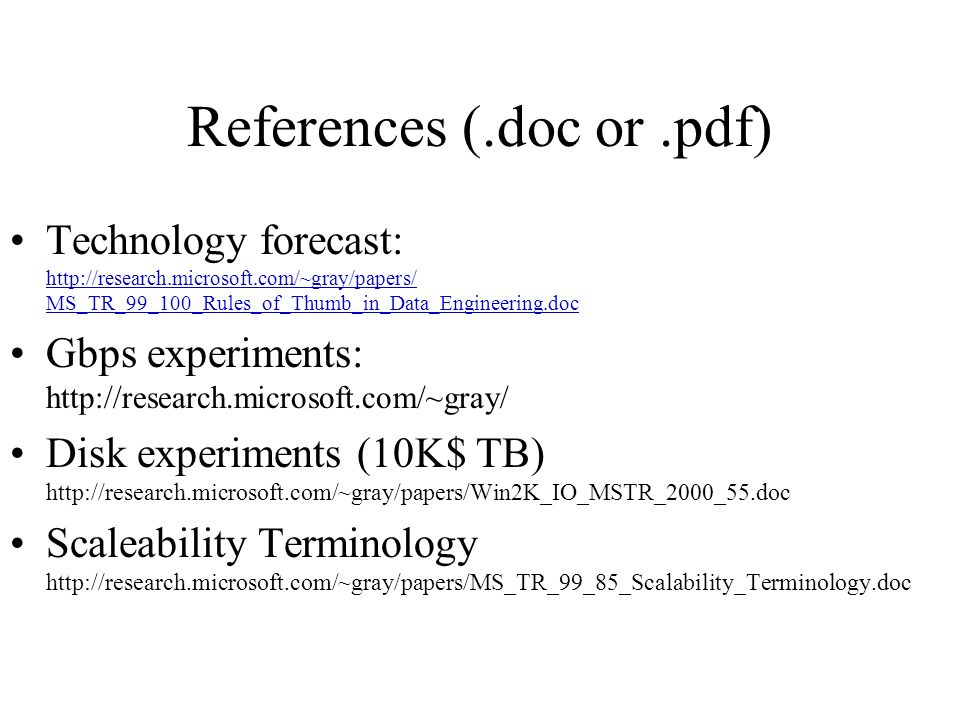 References (.doc or.pdf) Technology forecast: http://research.microsoft.com/~gray/papers/ MS_TR_99_100_Rules_of_Thumb_in_Data_Engineering.doc http://research.microsoft.com/~gray/papers/ MS_TR_99_100_Rules_of_Thumb_in_Data_Engineering.doc Gbps experiments: http://research.microsoft.com/~gray/ Disk experiments (10K$ TB) http://research.microsoft.com/~gray/papers/Win2K_IO_MSTR_2000_55.doc Scaleability Terminology http://research.microsoft.com/~gray/papers/MS_TR_99_85_Scalability_Terminology.doc