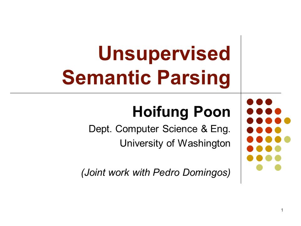 1 Unsupervised Semantic Parsing Hoifung Poon Dept. Computer Science & Eng. University of Washington (Joint work with Pedro Domingos)
