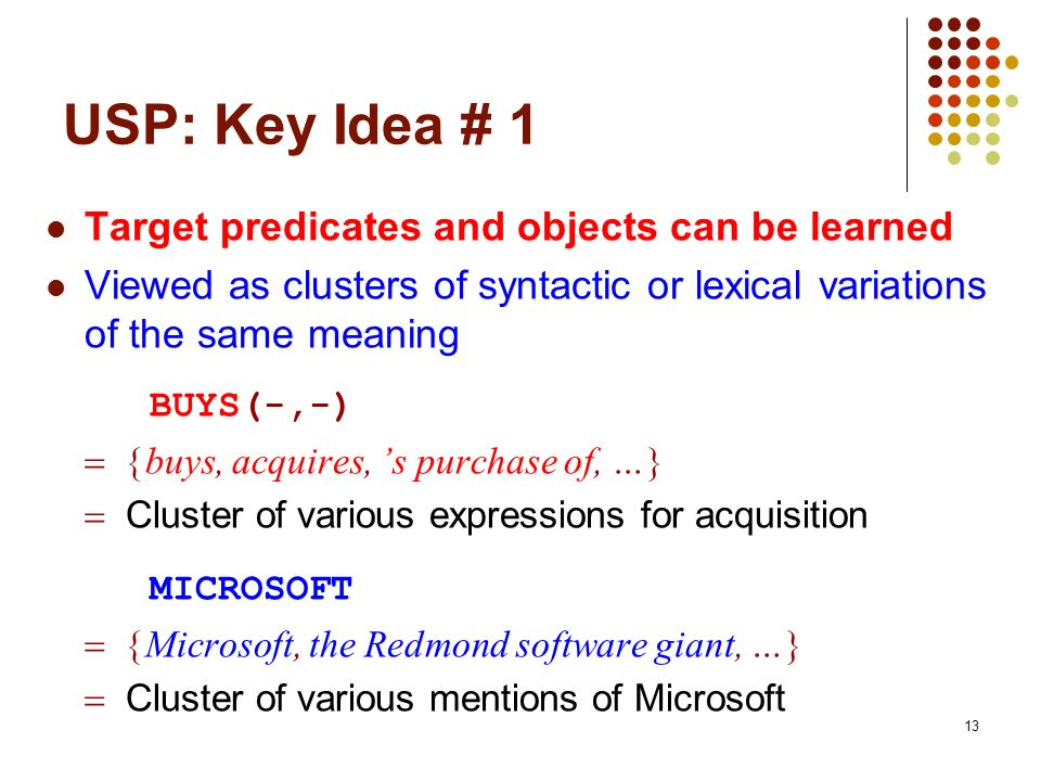 13 USP: Key Idea # 1 Target predicates and objects can be learned Viewed as clusters of syntactic or lexical variations of the same meaning BUYS(-,-)