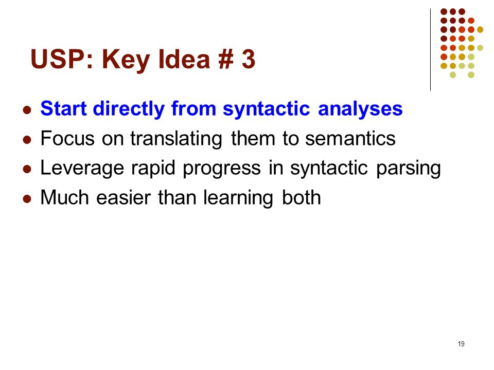 19 USP: Key Idea # 3 Start directly from syntactic analyses Focus on translating them to semantics Leverage rapid progress in syntactic parsing Much e
