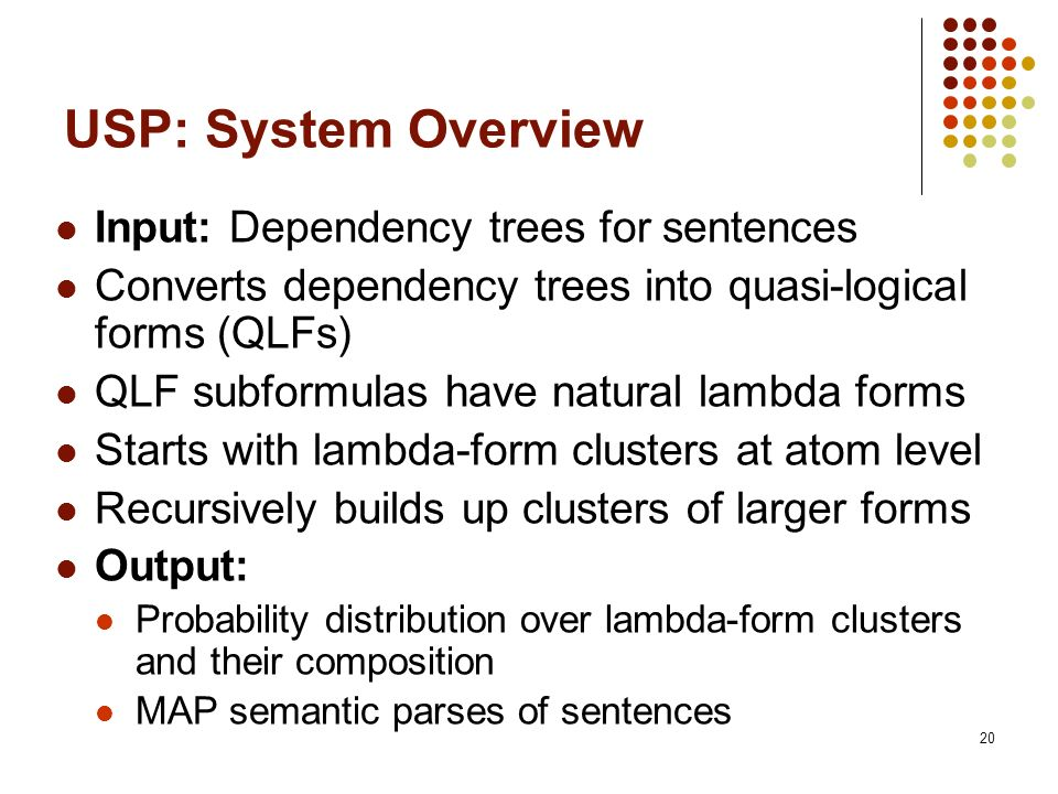 20 USP: System Overview Input: Dependency trees for sentences Converts dependency trees into quasi-logical forms (QLFs) QLF subformulas have natural l