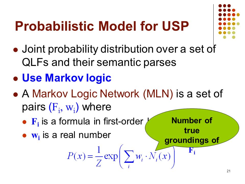21 Probabilistic Model for USP Joint probability distribution over a set of QLFs and their semantic parses Use Markov logic A Markov Logic Network (ML