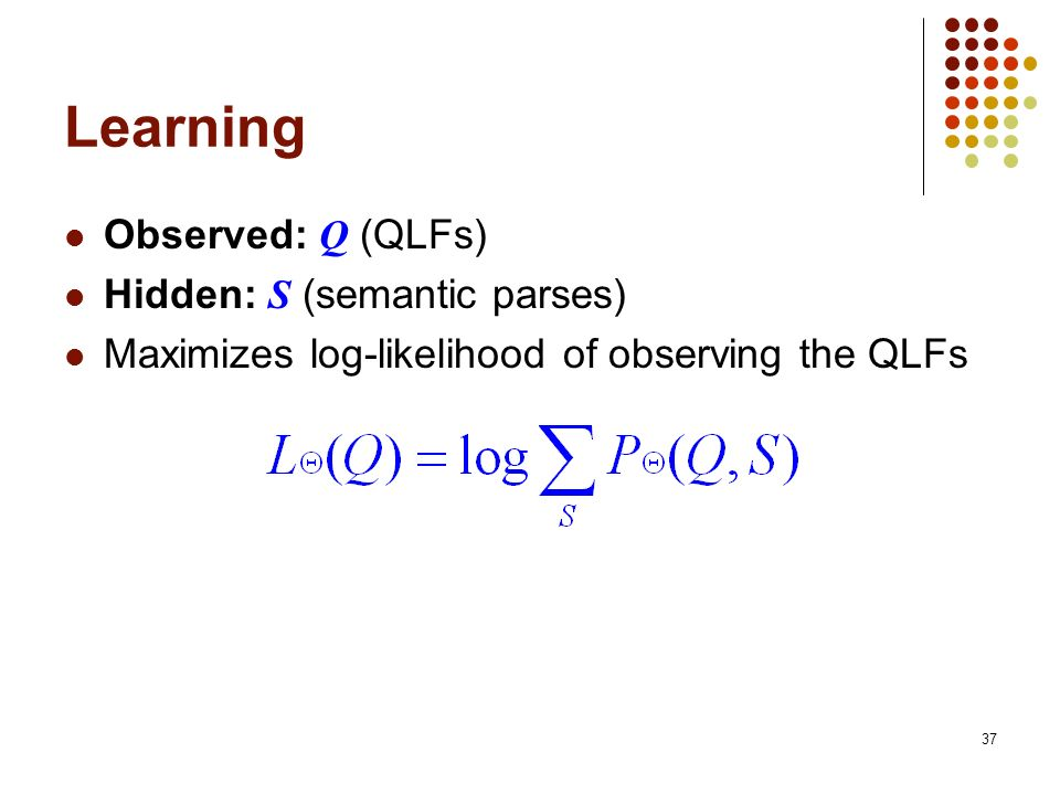 37 Learning Observed: Q (QLFs) Hidden: S (semantic parses) Maximizes log-likelihood of observing the QLFs