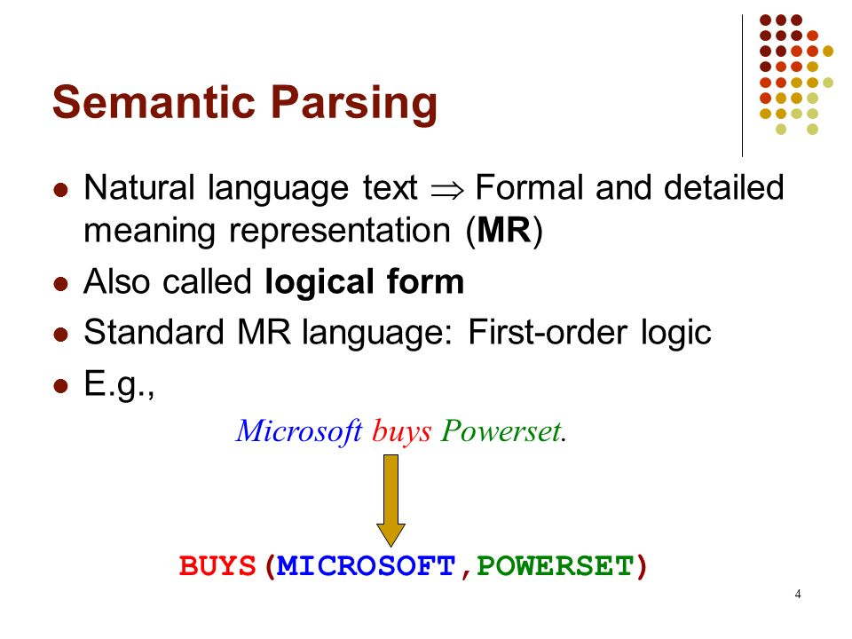 4 Semantic Parsing Natural language text Formal and detailed meaning representation (MR) Also called logical form Standard MR language: First-order lo