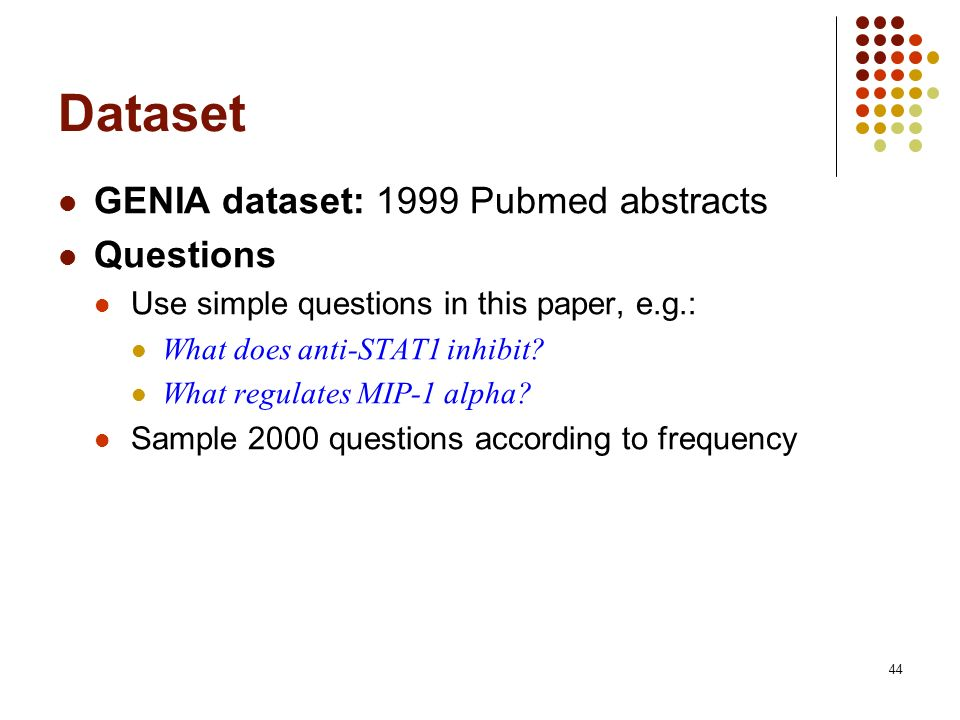 44 Dataset GENIA dataset: 1999 Pubmed abstracts Questions Use simple questions in this paper, e.g.: What does anti-STAT1 inhibit? What regulates MIP-1