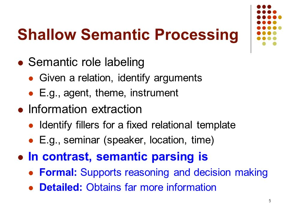 5 Shallow Semantic Processing Semantic role labeling Given a relation, identify arguments E.g., agent, theme, instrument Information extraction Identi