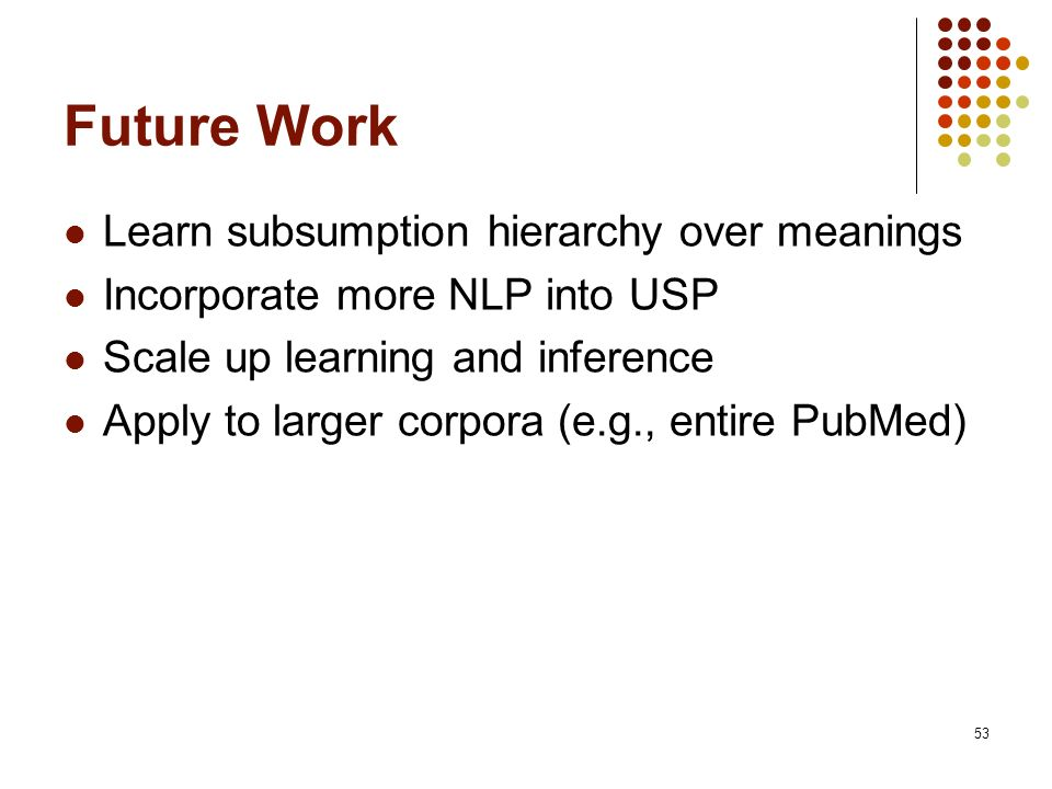 53 Future Work Learn subsumption hierarchy over meanings Incorporate more NLP into USP Scale up learning and inference Apply to larger corpora (e.g.,