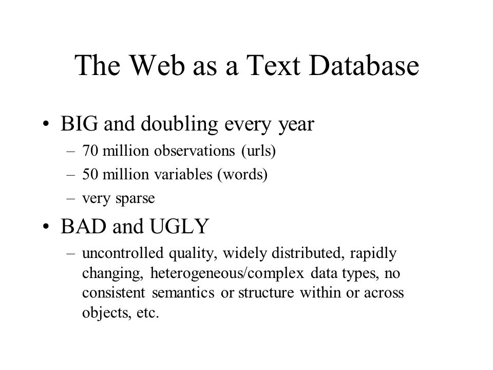 The Web as a Text Database BIG and doubling every year –70 million observations (urls) –50 million variables (words) –very sparse BAD and UGLY –uncont