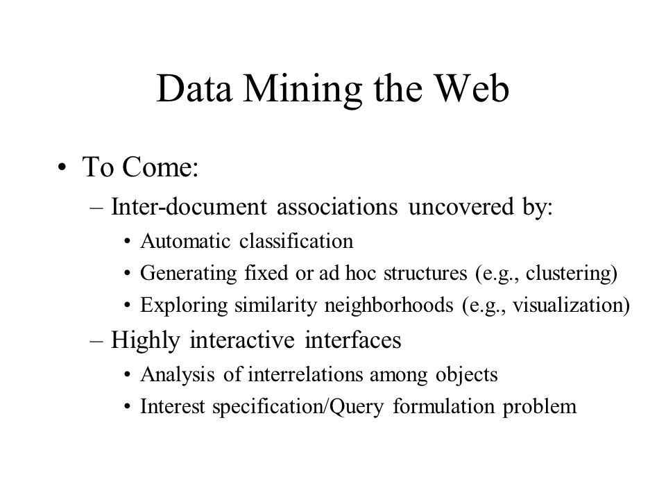 Data Mining the Web To Come: –Inter-document associations uncovered by: Automatic classification Generating fixed or ad hoc structures (e.g., clusteri