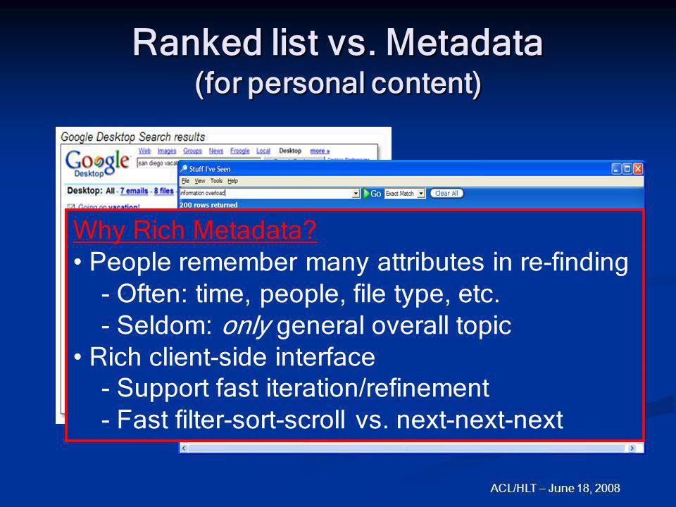 ACL/HLT – June 18, 2008 Ranked list vs. Metadata (for personal content) Why Rich Metadata? People remember many attributes in re-finding - Often: time