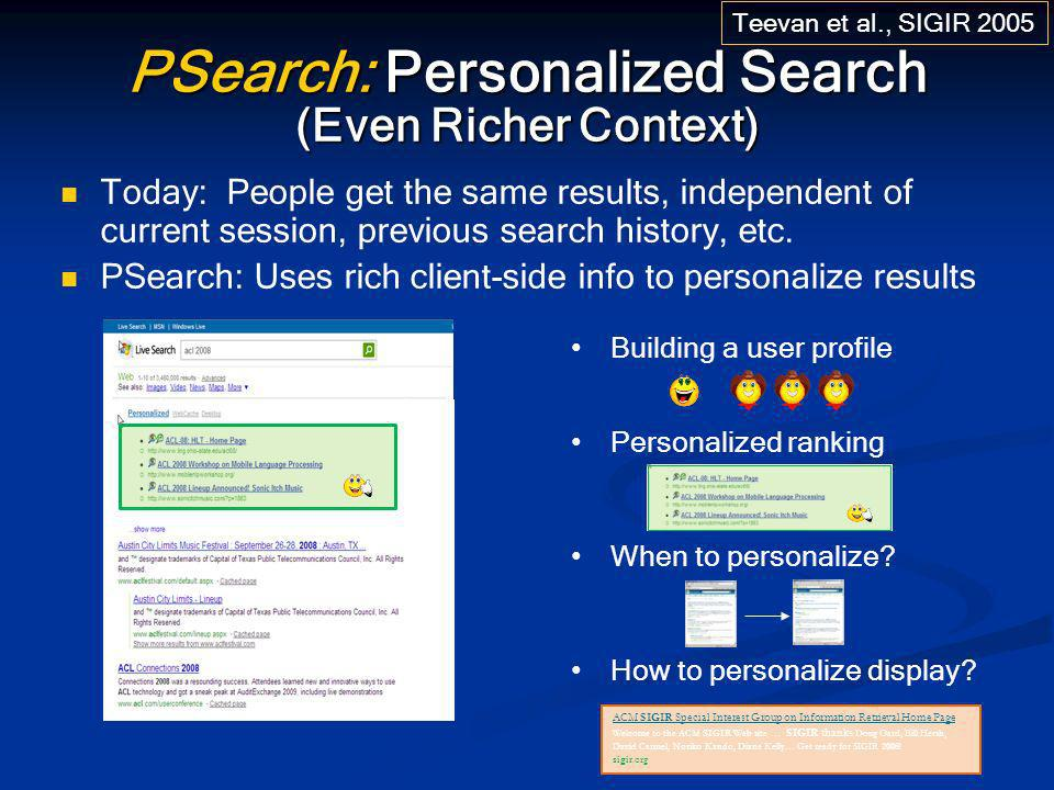 ACL/HLT – June 18, 2008 PSearch: Personalized Search (Even Richer Context) Today: People get the same results, independent of current session, previou