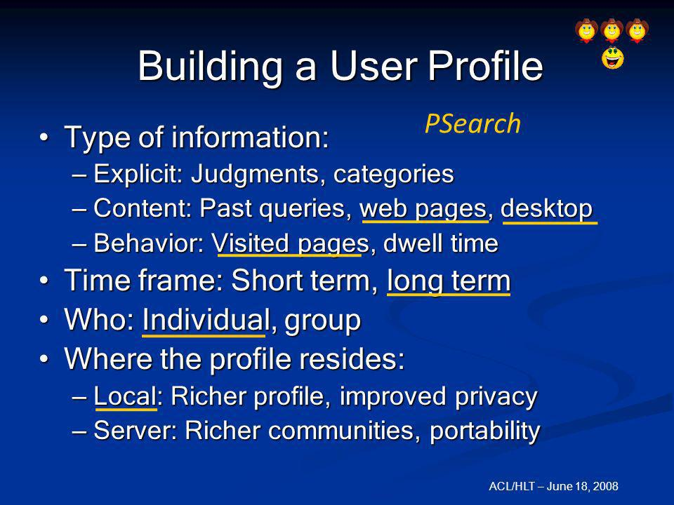 ACL/HLT – June 18, 2008 Building a User Profile Type of information: Type of information: – Explicit: Judgments, categories – Content: Past queries, w