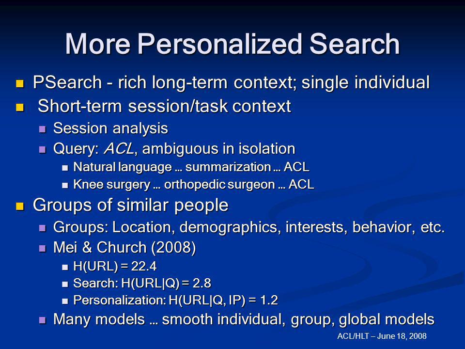 ACL/HLT – June 18, 2008 More Personalized Search PSearch - rich long-term context; single individual PSearch - rich long-term context; single individu