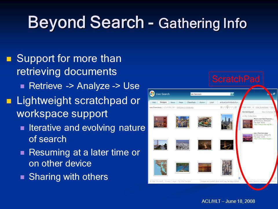 ACL/HLT – June 18, 2008 Beyond Search - Gathering Info Support for more than retrieving documents Retrieve -> Analyze -> Use Lightweight scratchpad or