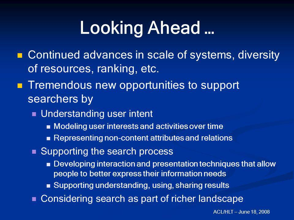 ACL/HLT – June 18, 2008 Looking Ahead … Continued advances in scale of systems, diversity of resources, ranking, etc. Tremendous new opportunities to