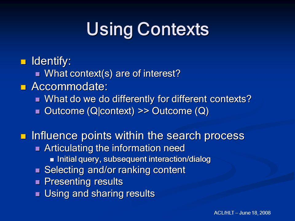 ACL/HLT – June 18, 2008 Using Contexts Identify: Identify: What context(s) are of interest? What context(s) are of interest? Accommodate: Accommodate: