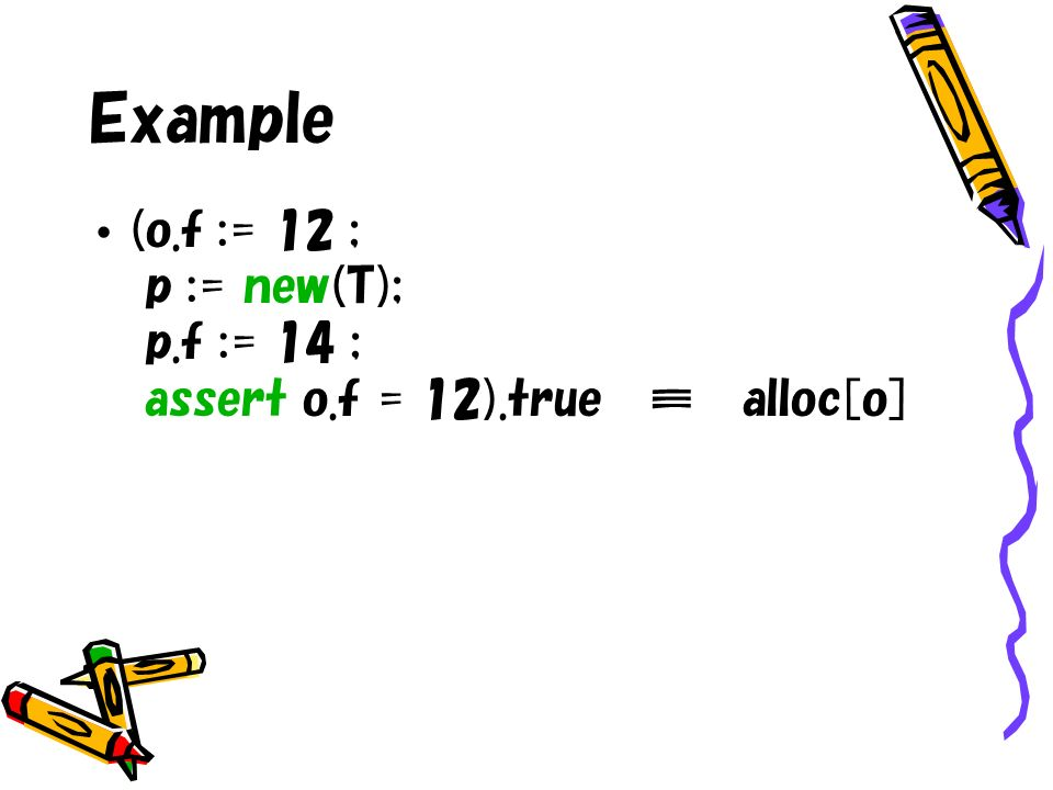 Example (o.f := 12 ; p := new(T); p.f := 14 ; assert o.f = 12).true alloc[o]