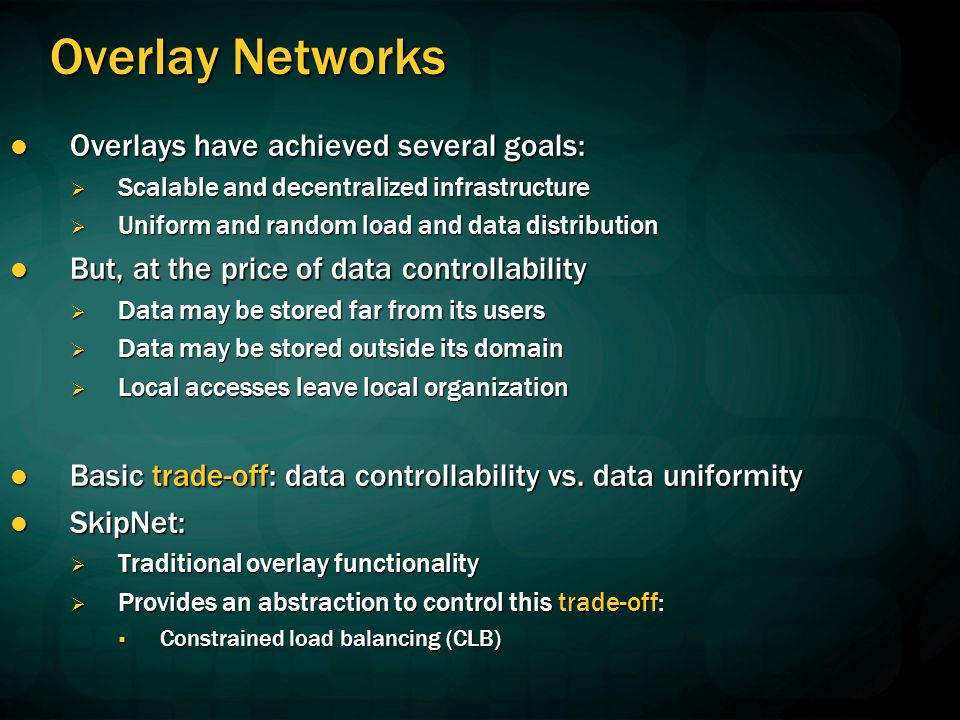 Overlay Networks Overlays have achieved several goals: Overlays have achieved several goals: Scalable and decentralized infrastructure Scalable and decentralized infrastructure Uniform and random load and data distribution Uniform and random load and data distribution But, at the price of data controllability But, at the price of data controllability Data may be stored far from its users Data may be stored far from its users Data may be stored outside its domain Data may be stored outside its domain Local accesses leave local organization Local accesses leave local organization Basic trade-off: data controllability vs.