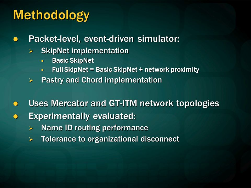 Methodology Packet-level, event-driven simulator: Packet-level, event-driven simulator: SkipNet implementation SkipNet implementation Basic SkipNet Basic SkipNet Full SkipNet = Basic SkipNet + network proximity Full SkipNet = Basic SkipNet + network proximity Pastry and Chord implementation Pastry and Chord implementation Uses Mercator and GT-ITM network topologies Uses Mercator and GT-ITM network topologies Experimentally evaluated: Experimentally evaluated: Name ID routing performance Name ID routing performance Tolerance to organizational disconnect Tolerance to organizational disconnect