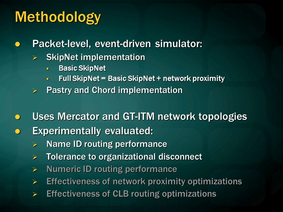 Methodology Packet-level, event-driven simulator: Packet-level, event-driven simulator: SkipNet implementation SkipNet implementation Basic SkipNet Basic SkipNet Full SkipNet = Basic SkipNet + network proximity Full SkipNet = Basic SkipNet + network proximity Pastry and Chord implementation Pastry and Chord implementation Uses Mercator and GT-ITM network topologies Uses Mercator and GT-ITM network topologies Experimentally evaluated: Experimentally evaluated: Name ID routing performance Name ID routing performance Tolerance to organizational disconnect Tolerance to organizational disconnect Numeric ID routing performance Numeric ID routing performance Effectiveness of network proximity optimizations Effectiveness of network proximity optimizations Effectiveness of CLB routing optimizations Effectiveness of CLB routing optimizations