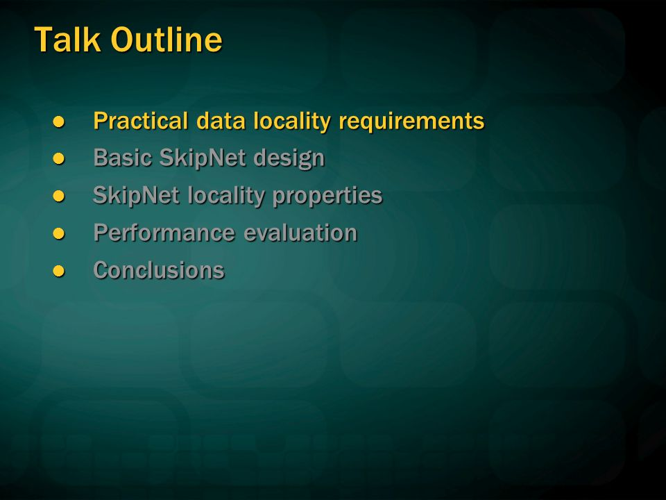 Talk Outline Practical data locality requirements Practical data locality requirements Basic SkipNet design Basic SkipNet design SkipNet locality properties SkipNet locality properties Performance evaluation Performance evaluation Conclusions Conclusions