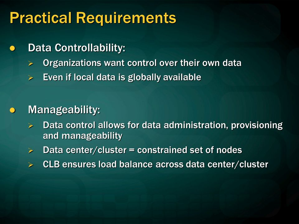 Practical Requirements Data Controllability: Data Controllability: Organizations want control over their own data Organizations want control over their own data Even if local data is globally available Even if local data is globally available Manageability: Manageability: Data control allows for data administration, provisioning and manageability Data control allows for data administration, provisioning and manageability Data center/cluster = constrained set of nodes Data center/cluster = constrained set of nodes CLB ensures load balance across data center/cluster CLB ensures load balance across data center/cluster