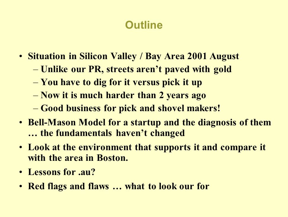 Outline Situation in Silicon Valley / Bay Area 2001 August –Unlike our PR, streets arent paved with gold –You have to dig for it versus pick it up –Now it is much harder than 2 years ago –Good business for pick and shovel makers.