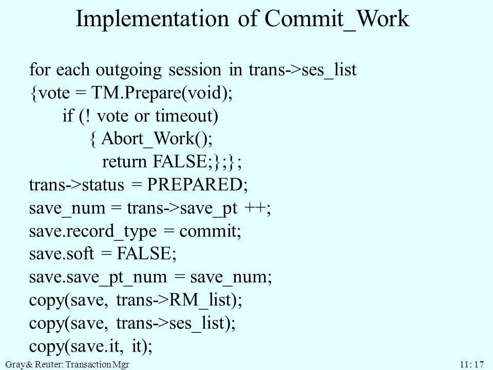 Gray& Reuter: Transaction Mgr 11: 17 Implementation of Commit_Work for each outgoing session in trans->ses_list {vote = TM.Prepare(void); if (.