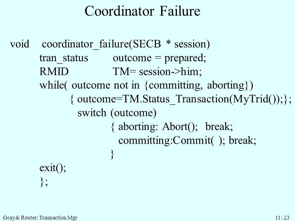 Gray& Reuter: Transaction Mgr 11: 23 Coordinator Failure void coordinator_failure(SECB * session) tran_status outcome = prepared; RMID TM= session->him; while( outcome not in {committing, aborting}) { outcome=TM.Status_Transaction(MyTrid());}; switch (outcome) { aborting: Abort(); break; committing:Commit( ); break; } exit(); };