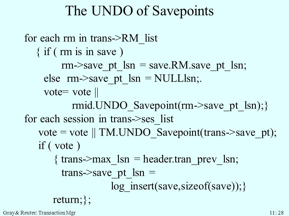 Gray& Reuter: Transaction Mgr 11: 28 The UNDO of Savepoints for each rm in trans->RM_list { if ( rm is in save ) rm->save_pt_lsn = save.RM.save_pt_lsn; else rm->save_pt_lsn = NULLlsn;.