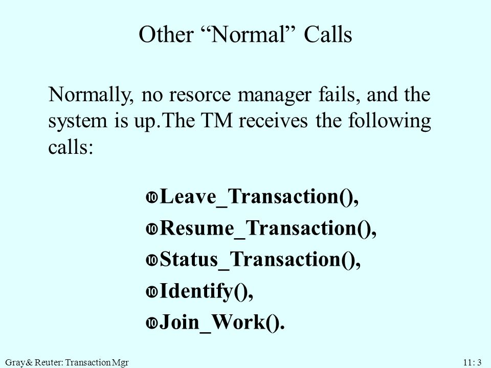 Gray& Reuter: Transaction Mgr 11: 3 Other Normal Calls Normally, no resorce manager fails, and the system is up.The TM receives the following calls: Leave_Transaction(), Resume_Transaction(), Status_Transaction(), Identify(), Join_Work().