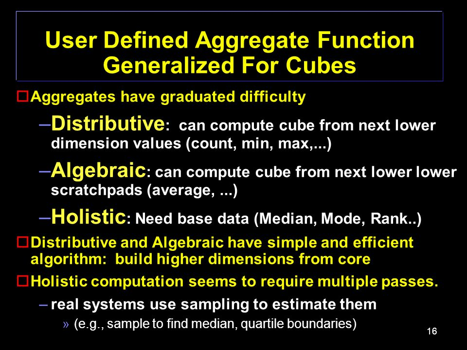 16 User Defined Aggregate Function Generalized For Cubes oAggregates have graduated difficulty –Distributive : can compute cube from next lower dimension values (count, min, max,...) –Algebraic : can compute cube from next lower lower scratchpads (average,...) –Holistic : Need base data (Median, Mode, Rank..) oDistributive and Algebraic have simple and efficient algorithm: build higher dimensions from core oHolistic computation seems to require multiple passes.