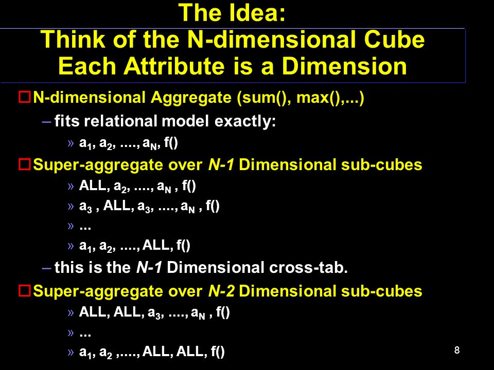 8 The Idea: Think of the N-dimensional Cube Each Attribute is a Dimension oN-dimensional Aggregate (sum(), max(),...) –fits relational model exactly: »a 1, a 2,...., a N, f() oSuper-aggregate over N-1 Dimensional sub-cubes »ALL, a 2,...., a N, f() »a 3, ALL, a 3,...., a N, f() »...