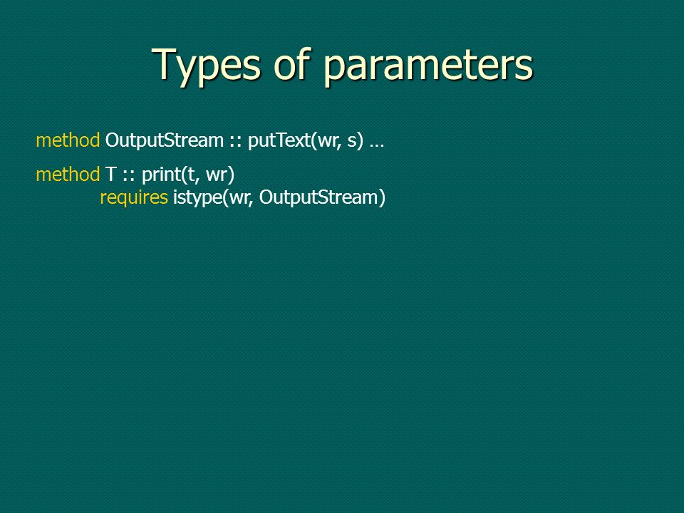 Types of parameters method OutputStream :: putText(wr, s) … method T :: print(t, wr) requires istype(wr, OutputStream)