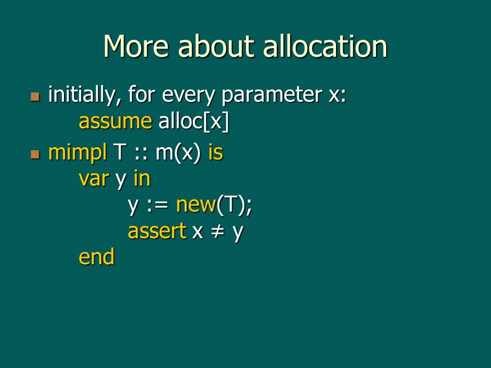 More about allocation initially, for every parameter x: assume alloc[x] initially, for every parameter x: assume alloc[x] mimpl T :: m(x) is var y in y := new(T); assert x y end mimpl T :: m(x) is var y in y := new(T); assert x y end