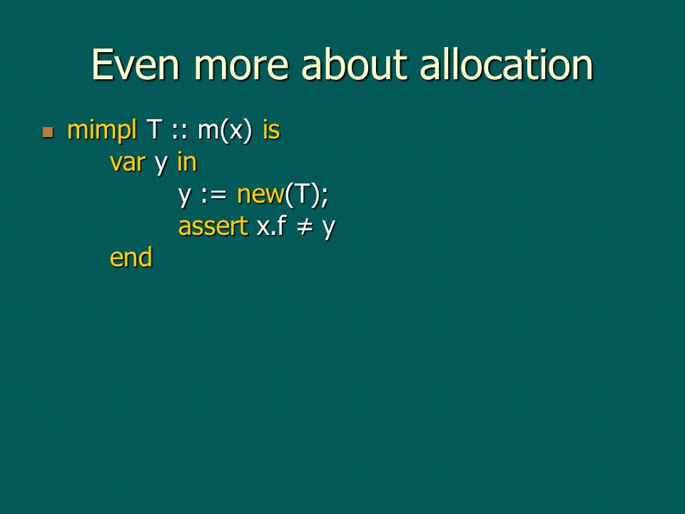 Even more about allocation mimpl T :: m(x) is var y in y := new(T); assert x.f y end mimpl T :: m(x) is var y in y := new(T); assert x.f y end