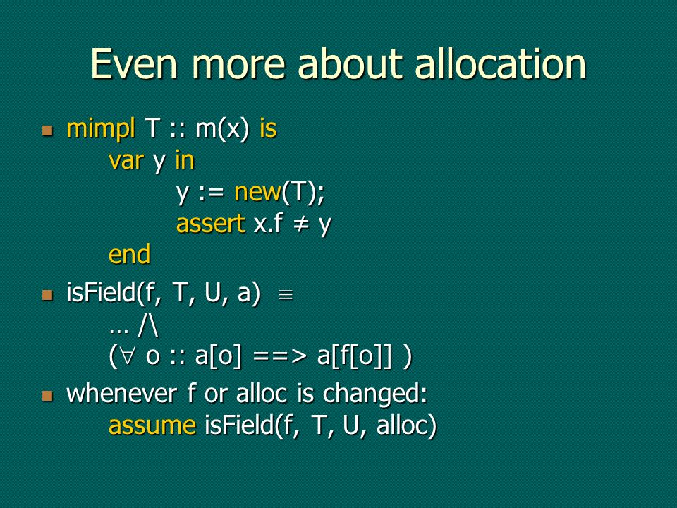 Even more about allocation mimpl T :: m(x) is var y in y := new(T); assert x.f y end mimpl T :: m(x) is var y in y := new(T); assert x.f y end isField(f, T, U, a) … /\ ( o :: a[o] ==> a[f[o]] ) isField(f, T, U, a) … /\ ( o :: a[o] ==> a[f[o]] ) whenever f or alloc is changed: assume isField(f, T, U, alloc) whenever f or alloc is changed: assume isField(f, T, U, alloc)