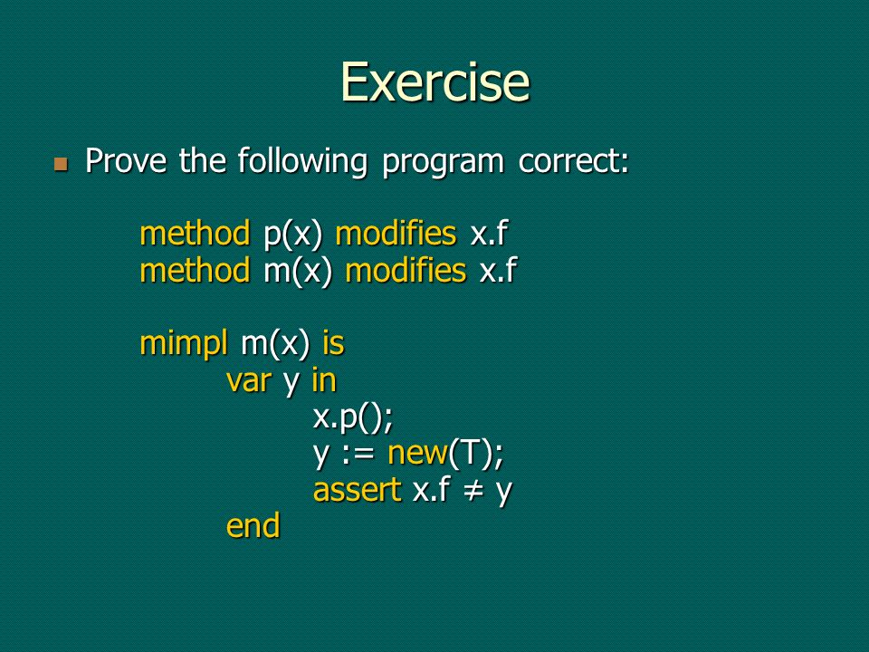Exercise Prove the following program correct: method p(x) modifies x.f method m(x) modifies x.f mimpl m(x) is var y in x.p(); y := new(T); assert x.f y end Prove the following program correct: method p(x) modifies x.f method m(x) modifies x.f mimpl m(x) is var y in x.p(); y := new(T); assert x.f y end