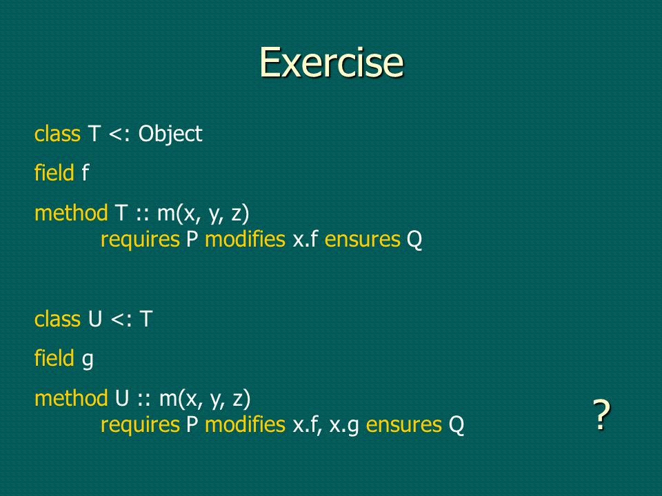Exercise class T <: Object field f method T :: m(x, y, z) requires P modifies x.f ensures Q class U <: T field g method U :: m(x, y, z) requires P modifies x.f, x.g ensures Q
