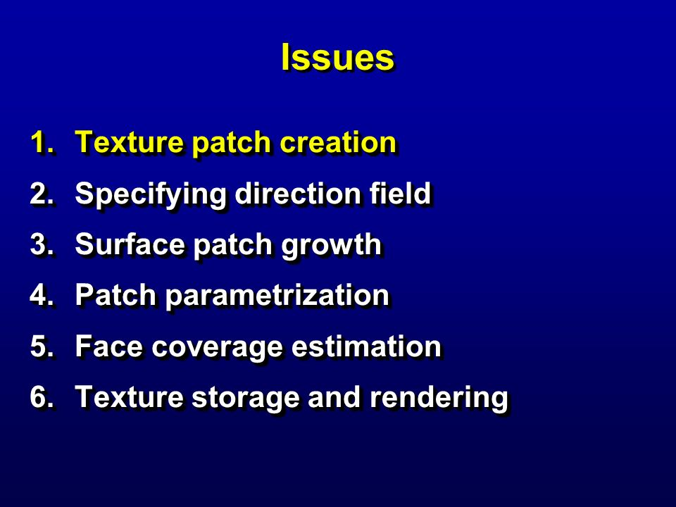 Issues 1.Texture patch creation 2.Specifying direction field 3.Surface patch growth 4.Patch parametrization 5.Face coverage estimation 6.Texture stora