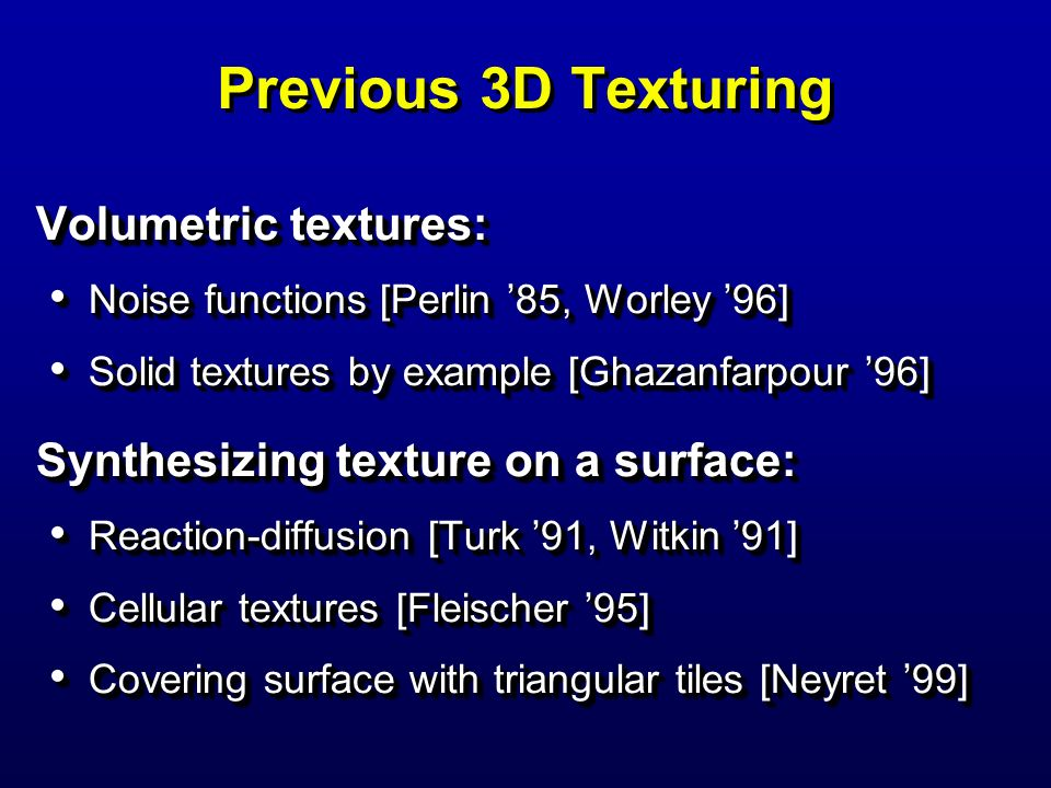 Previous 3D Texturing Volumetric textures: Noise functions [Perlin 85, Worley 96] Noise functions [Perlin 85, Worley 96] Solid textures by example [Gh