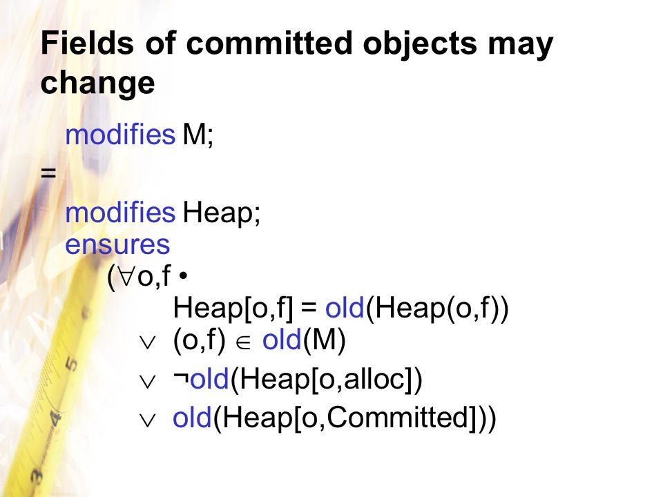 Fields of committed objects may change modifies M; = modifies Heap; ensures ( o,f Heap[o,f] = old(Heap(o,f)) (o,f) old(M) ¬old(Heap[o,alloc]) old(Heap[o,Committed]))