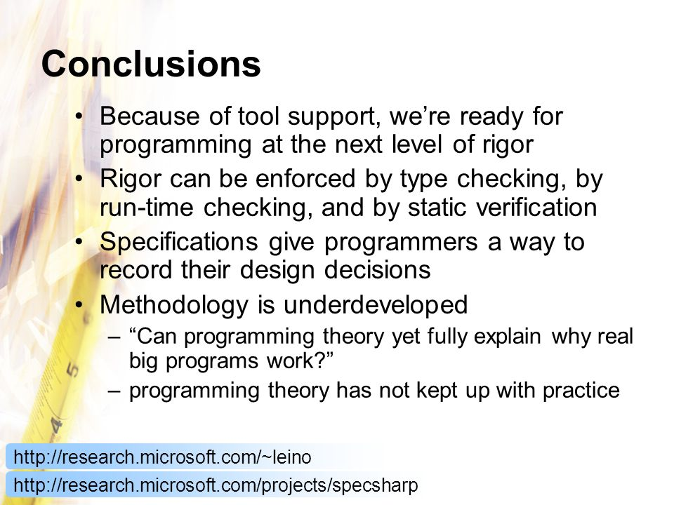 Conclusions Because of tool support, were ready for programming at the next level of rigor Rigor can be enforced by type checking, by run-time checking, and by static verification Specifications give programmers a way to record their design decisions Methodology is underdeveloped –Can programming theory yet fully explain why real big programs work.
