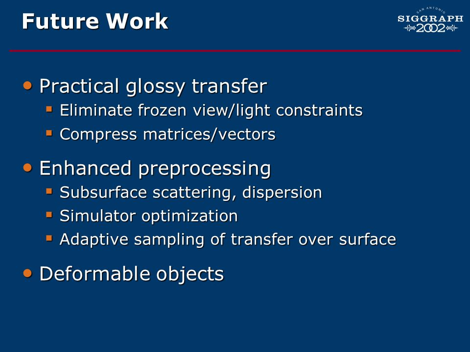 Future Work Practical glossy transfer Practical glossy transfer Eliminate frozen view/light constraints Eliminate frozen view/light constraints Compre