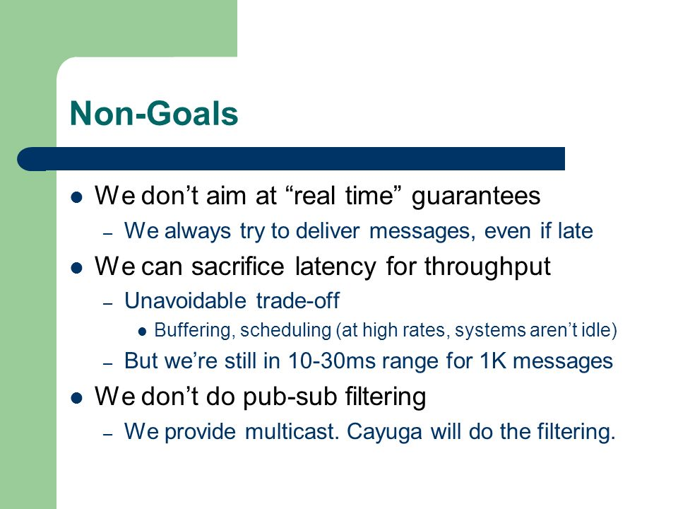 Non-Goals We dont aim at real time guarantees – We always try to deliver messages, even if late We can sacrifice latency for throughput – Unavoidable trade-off Buffering, scheduling (at high rates, systems arent idle) – But were still in 10-30ms range for 1K messages We dont do pub-sub filtering – We provide multicast.