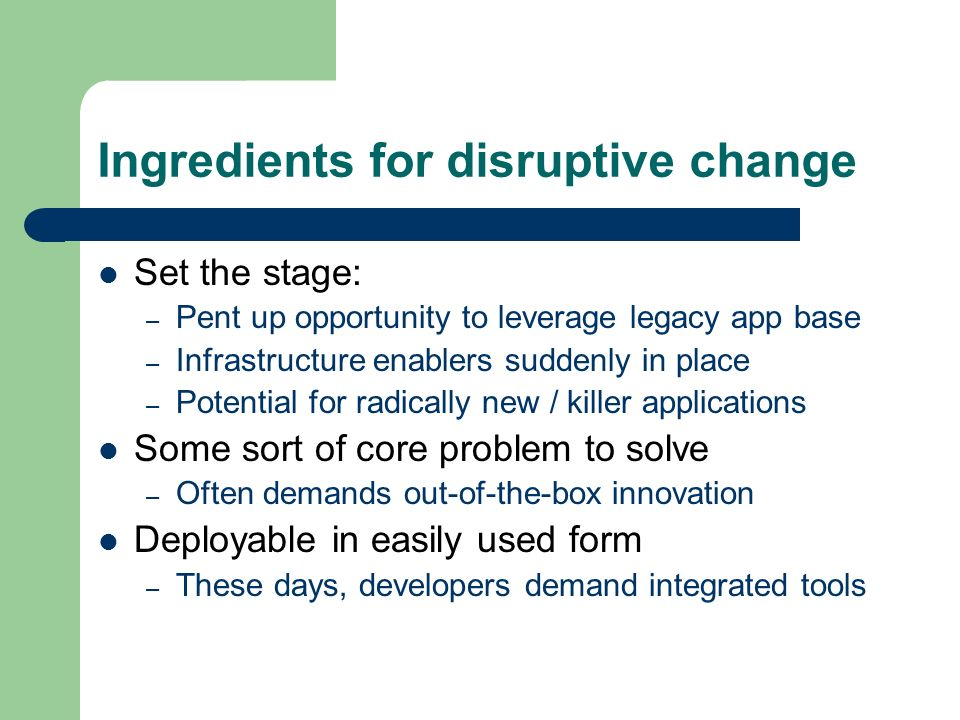 Ingredients for disruptive change Set the stage: – Pent up opportunity to leverage legacy app base – Infrastructure enablers suddenly in place – Potential for radically new / killer applications Some sort of core problem to solve – Often demands out-of-the-box innovation Deployable in easily used form – These days, developers demand integrated tools