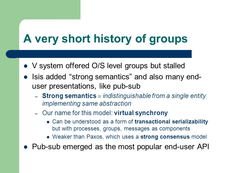 A very short history of groups V system offered O/S level groups but stalled Isis added strong semantics and also many end- user presentations, like pub-sub – Strong semantics indistinguishable from a single entity implementing same abstraction – Our name for this model: virtual synchrony Can be understood as a form of transactional serializability but with processes, groups, messages as components Weaker than Paxos, which uses a strong consensus model Pub-sub emerged as the most popular end-user API