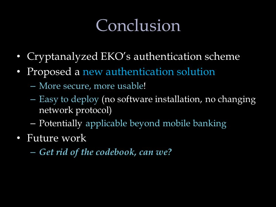 Conclusion Cryptanalyzed EKOs authentication scheme Proposed a new authentication solution – More secure, more usable.