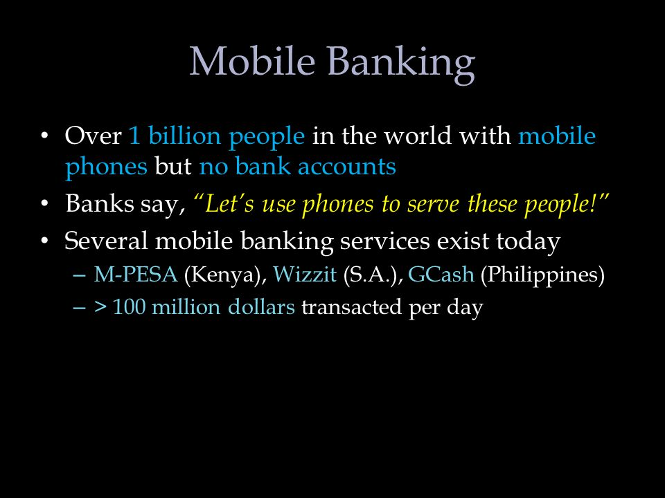 Mobile Banking Over 1 billion people in the world with mobile phones but no bank accounts Banks say, Lets use phones to serve these people.